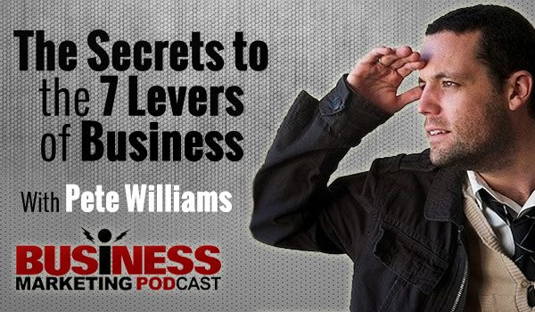 Pete Shares the Secrets to the 7 Levers of Business on the Business Marketing Podcast